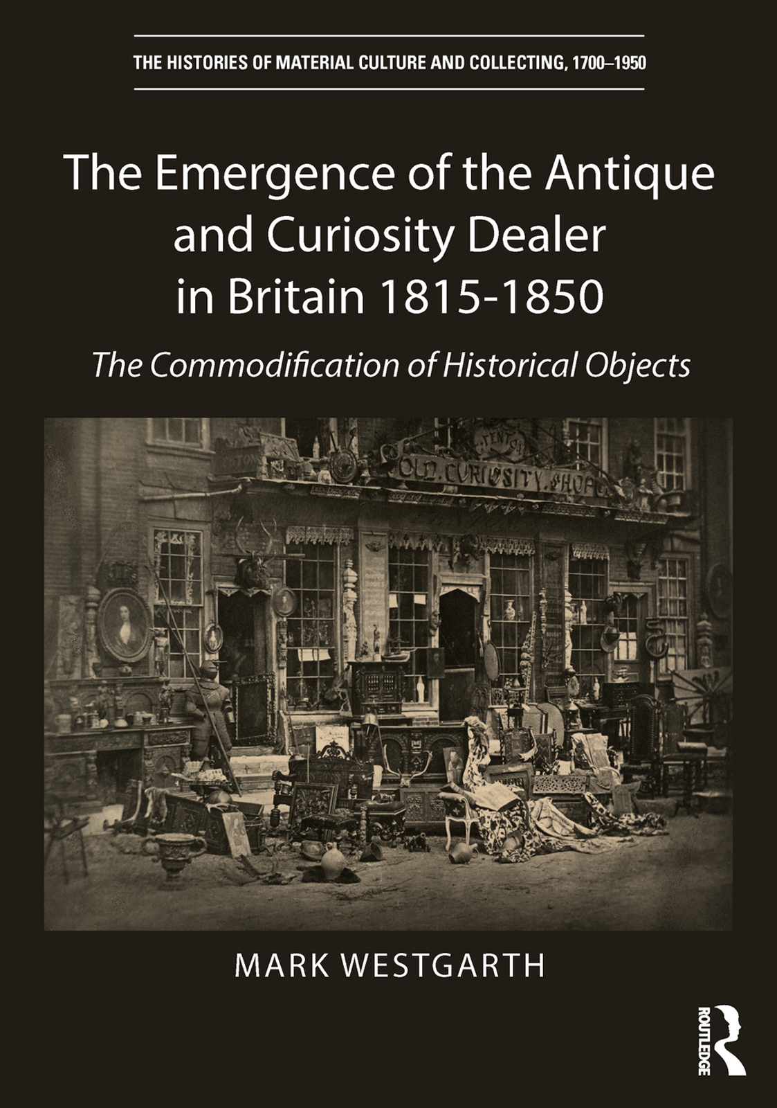The Emergence of the Antique and Curiosity Dealer in Britain 1815-1850: The Commodification of Historical Objects book cover