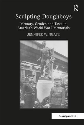 Sculpting Doughboys: Memory, Gender, and Taste in America's World War I Memorials, 1st Edition (Hardback) book cover