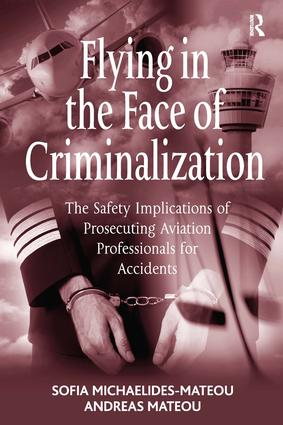 Flying in the Face of Criminalization: The Safety Implications of Prosecuting Aviation Professionals for Accidents, 1st Edition (Hardback) book cover