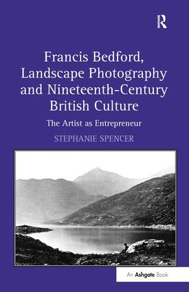 Francis Bedford, Landscape Photography and Nineteenth-Century British Culture: The Artist as Entrepreneur, 1st Edition (Hardback) book cover