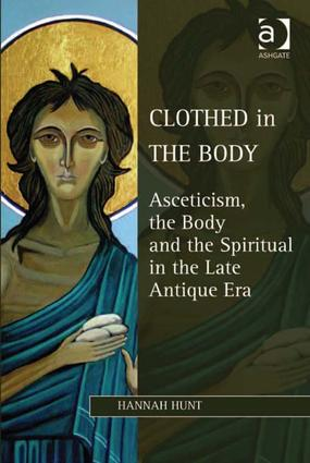 Clothed in the Body: Asceticism, the Body and the Spiritual in the Late Antique Era book cover