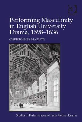 Performing Masculinity in English University Drama, 1598-1636 (Hardback) book cover