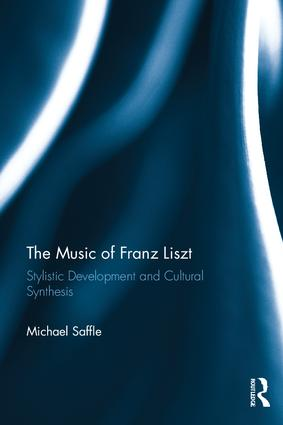 The Music of Franz Liszt: Stylistic Development and Cultural Synthesis, 1st Edition (Hardback) book cover