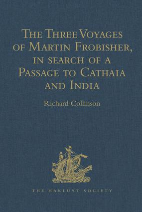 The Three Voyages of Martin Frobisher, in search of a Passage to Cathaia and India by the North-West, A.D. 1576-8: Reprinted from the First Edition of Hakluyt's Voyages, with Selections from Manuscript Documents in the British Museum and State Paper Office, 1st Edition (Hardback) book cover