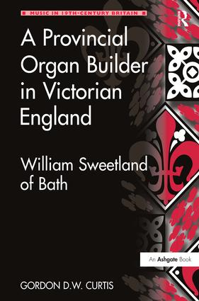A Provincial Organ Builder in Victorian England: William Sweetland of Bath, 1st Edition (Hardback) book cover