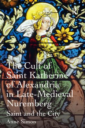 The Cult of Saint Katherine of Alexandria in Late-Medieval Nuremberg: Saint and the City, 1st Edition (Hardback) book cover