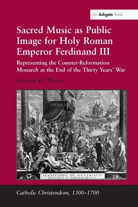 Sacred Music as Public Image for Holy Roman Emperor Ferdinand III: Representing the Counter-Reformation Monarch at the End of the Thirty Years' War, 1st Edition (Hardback) book cover