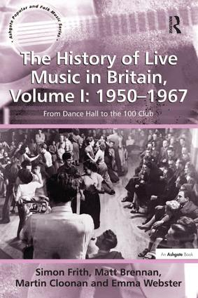 The History of Live Music in Britain, Volume I: 1950-1967: From Dance Hall to the 100 Club, 1st Edition (Hardback) book cover