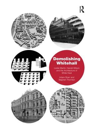 Demolishing Whitehall: Leslie Martin, Harold Wilson and the Architecture of White Heat, 1st Edition (Hardback) book cover