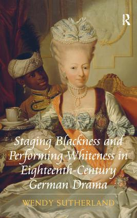 Staging Blackness and Performing Whiteness in Eighteenth-Century German Drama: 1st Edition (Hardback) book cover