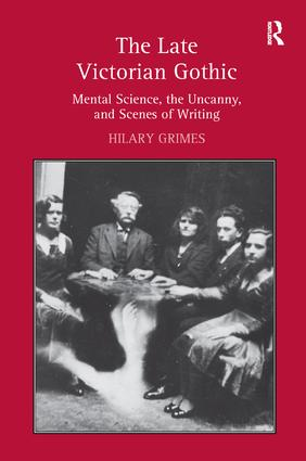 The Late Victorian Gothic: Mental Science, the Uncanny, and Scenes of Writing, 1st Edition (Hardback) book cover