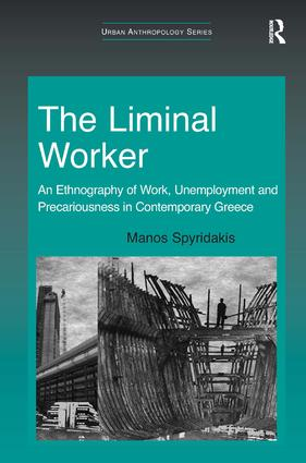 The Liminal Worker: An Ethnography of Work, Unemployment and Precariousness in Contemporary Greece book cover