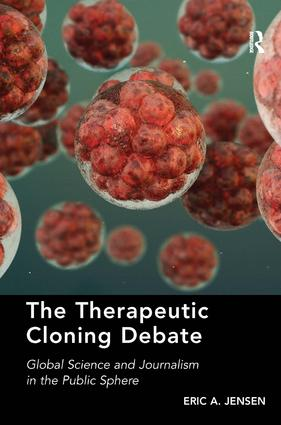 The Therapeutic Cloning Debate: Global Science and Journalism in the Public Sphere, 1st Edition (Hardback) book cover