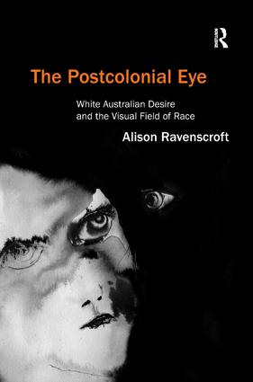 The Postcolonial Eye: White Australian Desire and the Visual Field of Race (Hardback) book cover