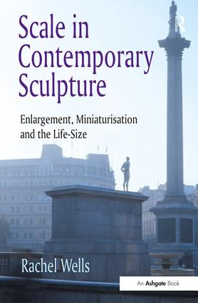 Scale in Contemporary Sculpture: Enlargement, Miniaturisation and the Life-Size book cover