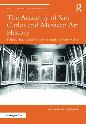 The Academy of San Carlos and Mexican Art History: Politics, History, and Art in Nineteenth-Century Mexico, 1st Edition (Hardback) book cover