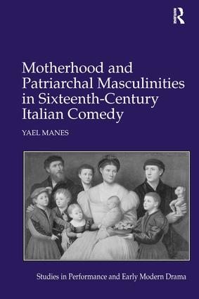 Motherhood and Patriarchal Masculinities in Sixteenth-Century Italian Comedy: 1st Edition (Hardback) book cover
