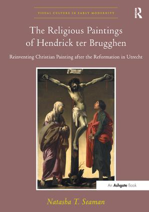 The Religious Paintings of Hendrick ter Brugghen: Reinventing Christian Painting after the Reformation in Utrecht, 1st Edition (Hardback) book cover