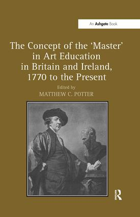 The Concept of the 'Master' in Art Education in Britain and Ireland, 1770 to the Present: 1st Edition (Hardback) book cover