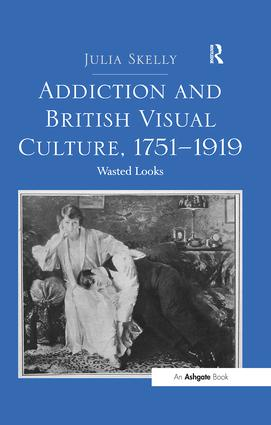 Addiction and British Visual Culture, 1751-1919: Wasted Looks, 1st Edition (Hardback) book cover
