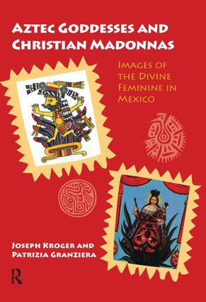 Aztec Goddesses and Christian Madonnas: Images of the Divine Feminine in Mexico, 1st Edition (Paperback) book cover