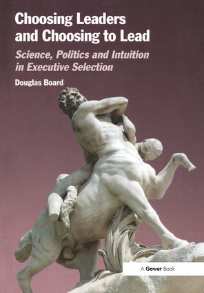 Choosing Leaders and Choosing to Lead: Science, Politics and Intuition in Executive Selection, 1st Edition (Hardback) book cover