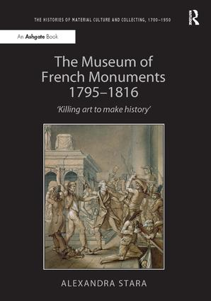 The Museum of French Monuments 1795-1816: 'Killing art to make history', 1st Edition (Paperback) book cover