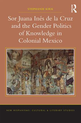 Sor Juana Inés de la Cruz and the Gender Politics of Knowledge in Colonial Mexico (Hardback) book cover