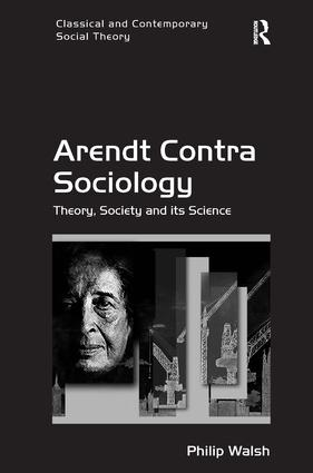 Arendt Contra Sociology: Theory, Society and its Science (Hardback) book cover