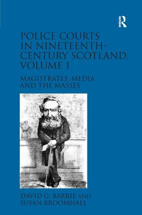 Police Courts in Nineteenth-Century Scotland, Volume 1: Magistrates, Media and the Masses, 1st Edition (Hardback) book cover