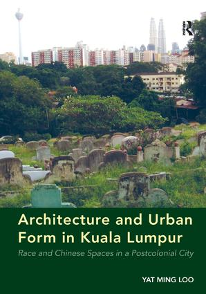 Architecture and Urban Form in Kuala Lumpur: Race and Chinese Spaces in a Postcolonial City (Hardback) book cover