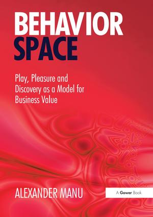 Behavior Space: Play, Pleasure and Discovery as a Model for Business Value, 1st Edition (Hardback) book cover