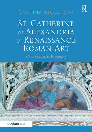 St. Catherine of Alexandria in Renaissance Roman Art: Case Studies in Patronage, 1st Edition (Paperback) book cover