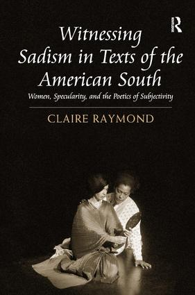 Witnessing Sadism in Texts of the American South: Women, Specularity, and the Poetics of Subjectivity, 1st Edition (e-Book) book cover