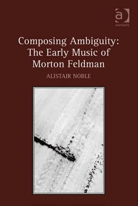 Composing Ambiguity: The Early Music of Morton Feldman (Hardback) book cover