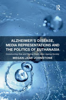 Alzheimer's Disease, Media Representations and the Politics of Euthanasia: Constructing Risk and Selling Death in an Ageing Society (Hardback) book cover