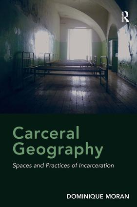 Carceral Geography: Spaces and Practices of Incarceration, 1st Edition (Hardback) book cover