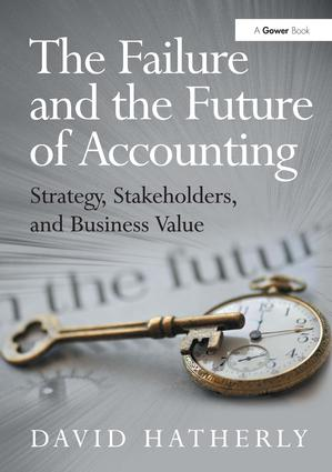 The Failure and the Future of Accounting: Strategy, Stakeholders, and Business Value, 1st Edition (Hardback) book cover