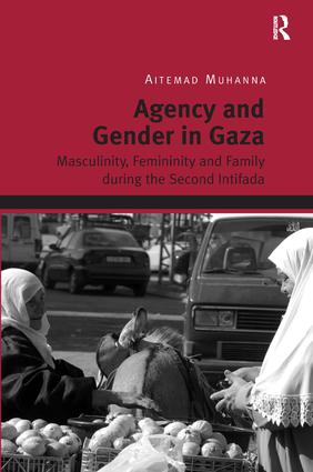 Agency and Gender in Gaza: Masculinity, Femininity and Family during the Second Intifada, 1st Edition (Hardback) book cover