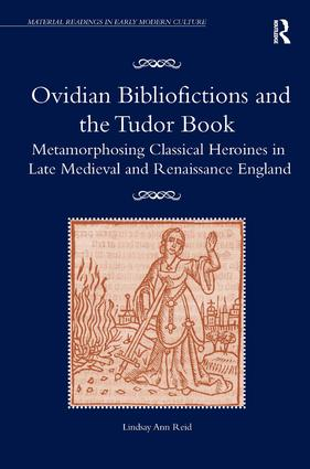 Ovidian Bibliofictions and the Tudor Book: Metamorphosing Classical Heroines in Late Medieval and Renaissance England book cover