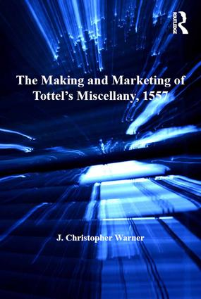 The Making and Marketing of Tottel's Miscellany, 1557: Songs and Sonnets in the Summer of the Martyrs' Fires, 1st Edition (Hardback) book cover