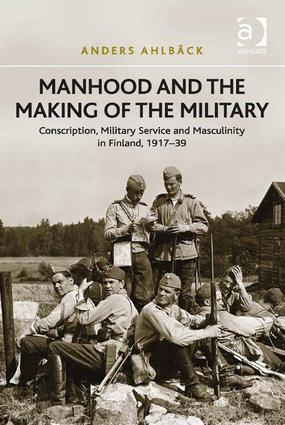Manhood and the Making of the Military: Conscription, Military Service and Masculinity in Finland, 1917–39 (Hardback) book cover