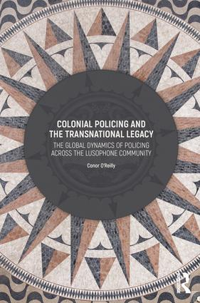 Colonial Policing and the Transnational Legacy: The Global Dynamics of Policing Across the Lusophone Community, 1st Edition (Hardback) book cover
