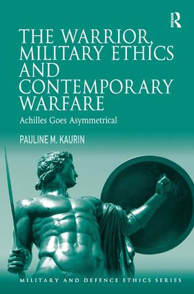 The Warrior, Military Ethics and Contemporary Warfare: Achilles Goes Asymmetrical (Hardback) book cover