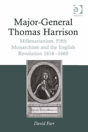 Major-General Thomas Harrison: Millenarianism, Fifth Monarchism and the English Revolution 1616-1660, 1st Edition (Hardback) book cover