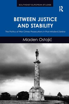 Between Justice and Stability: The Politics of War Crimes Prosecutions in Post-Miloševic Serbia, 1st Edition (Hardback) book cover