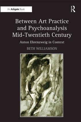 Between Art Practice and Psychoanalysis Mid-Twentieth Century: Anton Ehrenzweig in Context book cover
