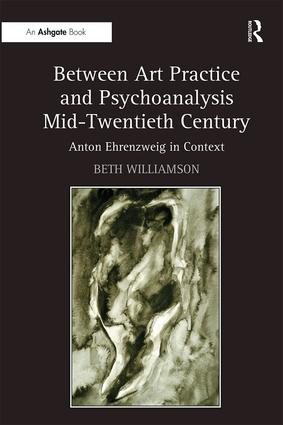 Between Art Practice and Psychoanalysis Mid-Twentieth Century: Anton Ehrenzweig in Context, 1st Edition (Hardback) book cover