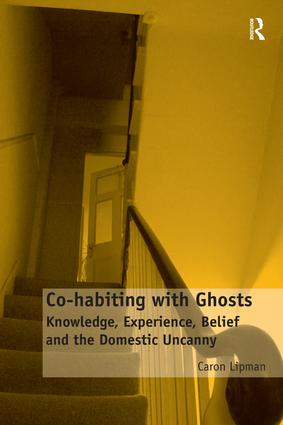 Co-habiting with Ghosts: Knowledge, Experience, Belief and the Domestic Uncanny, 1st Edition (Hardback) book cover