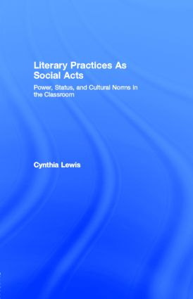 Literary Practices As Social Acts: Power, Status, and Cultural Norms in the Classroom, 1st Edition (e-Book) book cover